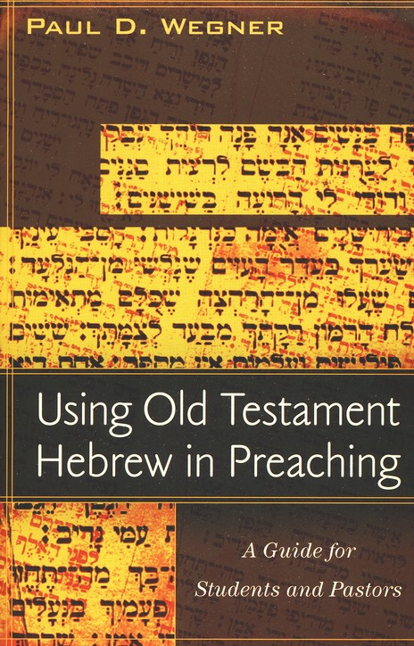 Using Old Testament Hebrew in Preaching: A Practical Guide for Students and Pastors